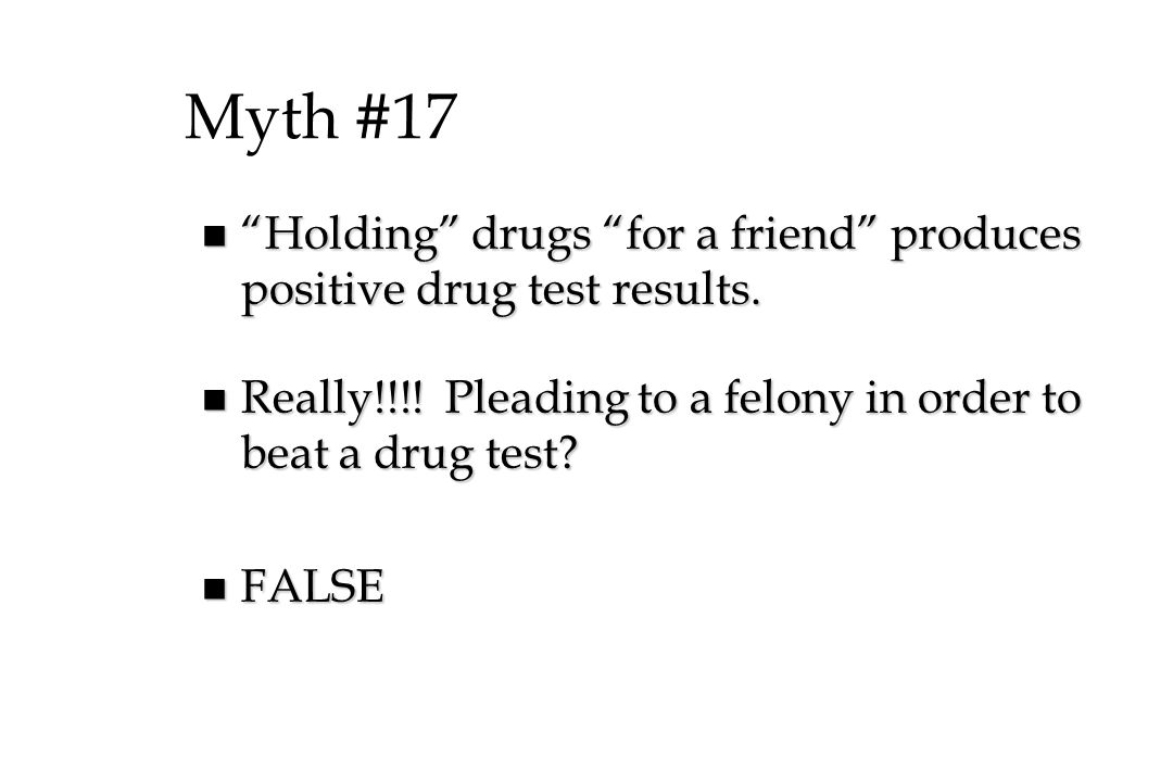 Myth #17 Holding drugs for a friend produces positive drug test results. Really!!!! Pleading to a felony in order to beat a drug test