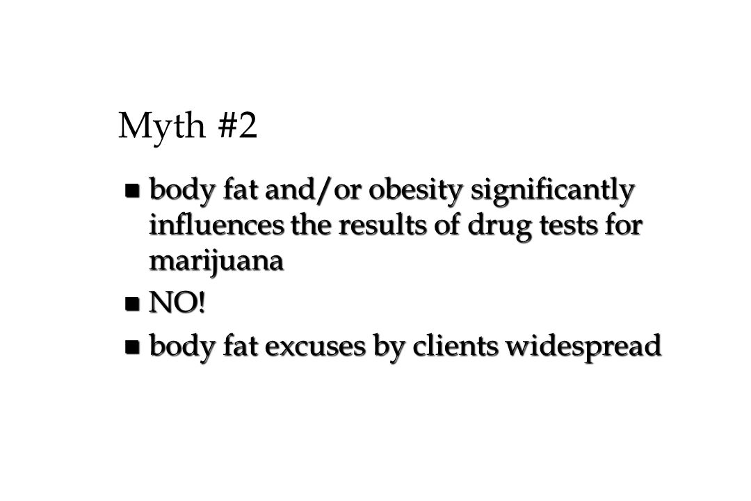 Myth #2 body fat and/or obesity significantly influences the results of drug tests for marijuana. NO!