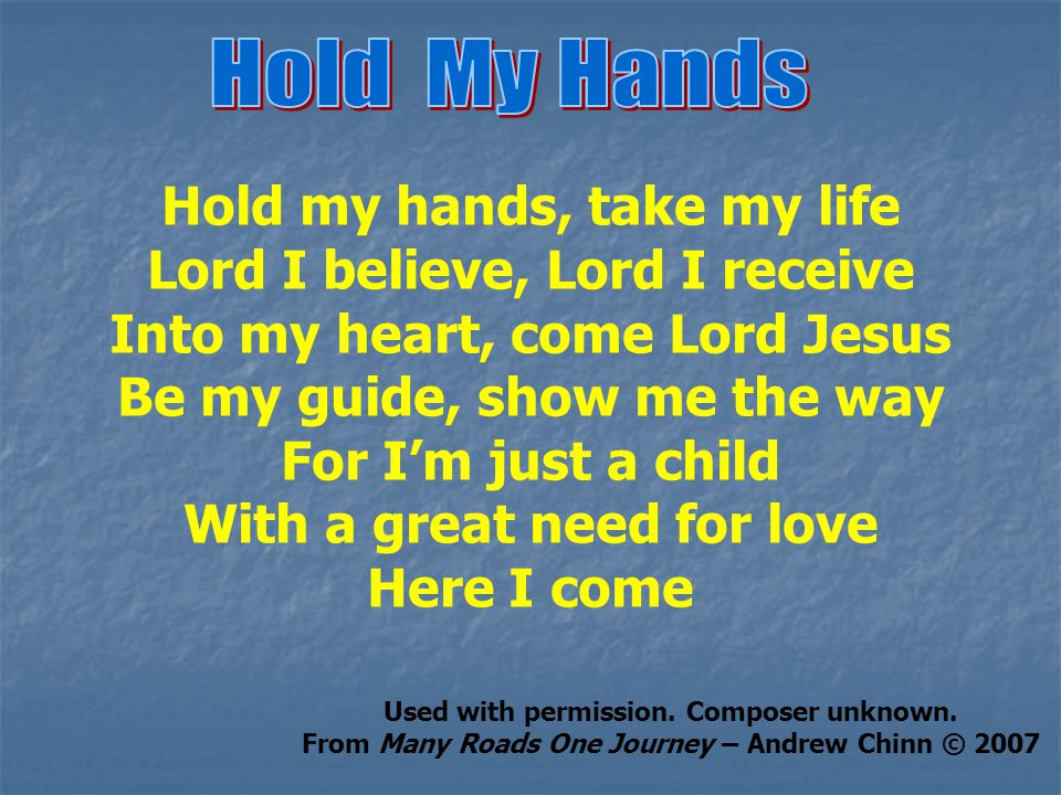 Hold my hands, take my life Lord I believe, Lord I receive