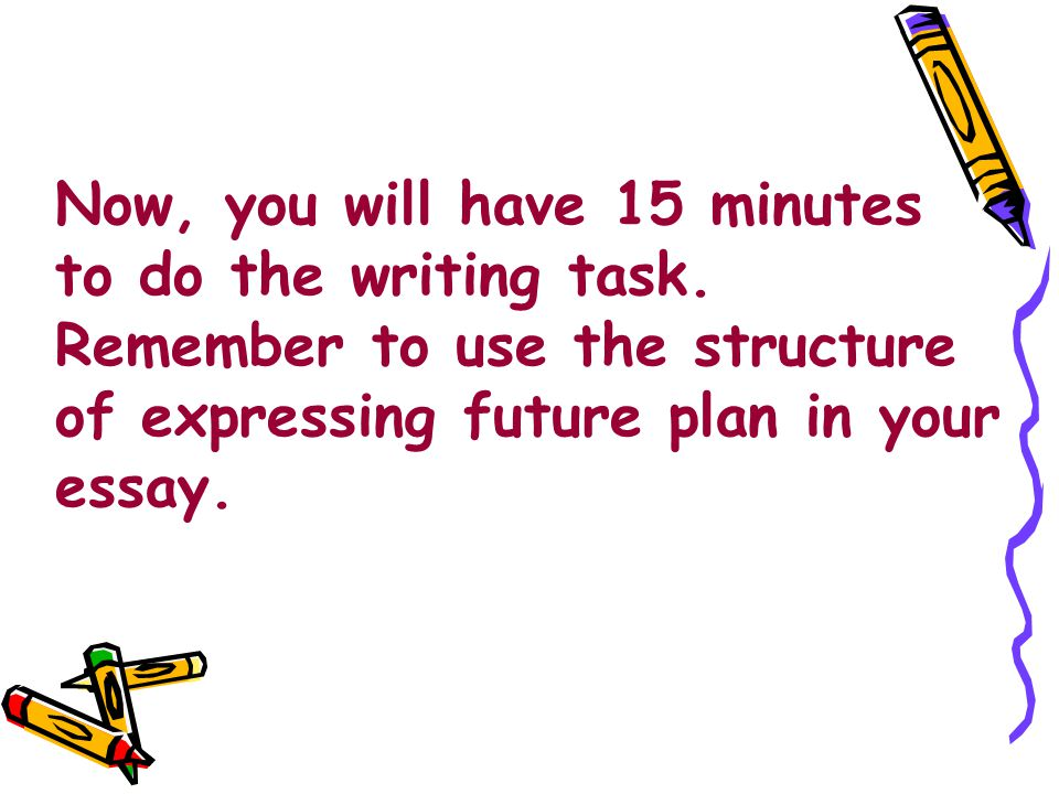 Now, you will have 15 minutes to do the writing task