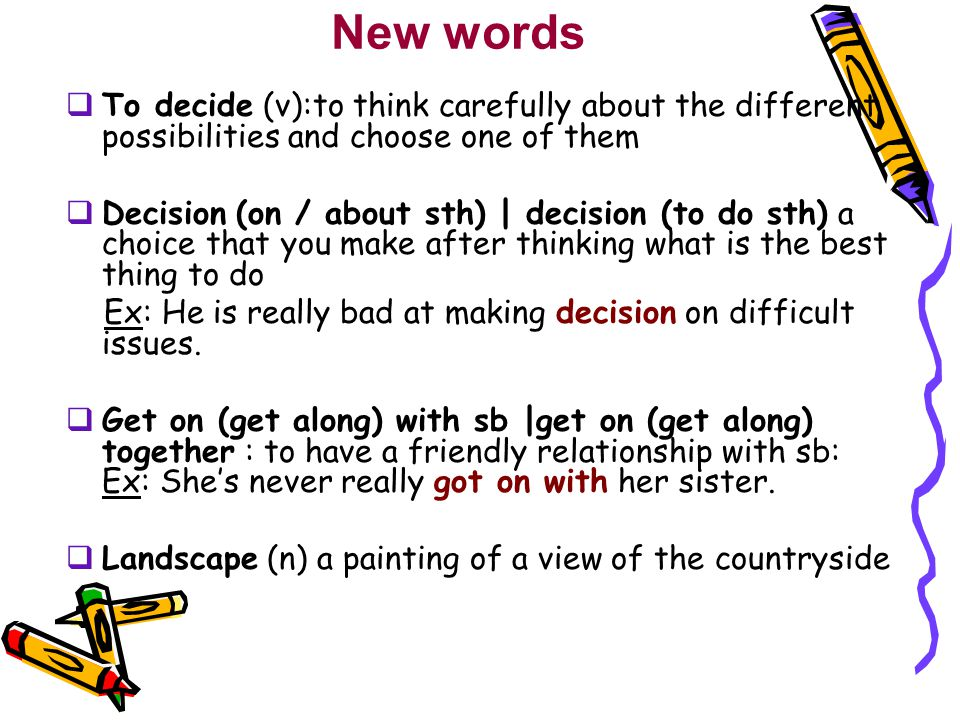 New words To decide (v):to think carefully about the different possibilities and choose one of them.
