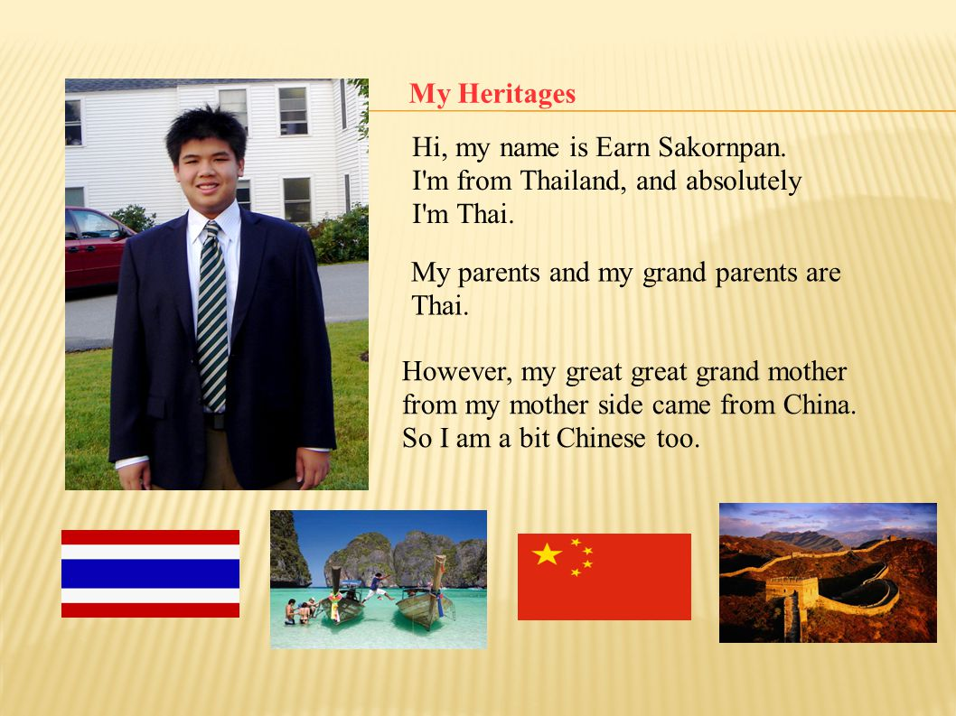 My Heritages Hi, my name is Earn Sakornpan. I m from Thailand, and absolutely. I m Thai. My parents and my grand parents are Thai.