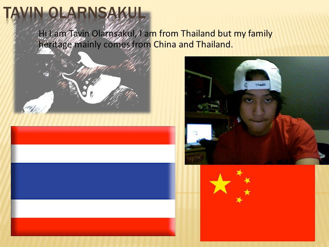 Tavin Olarnsakul Hi I am Tavin Olarnsakul, I am from Thailand but my family heritage mainly comes from China and Thailand.