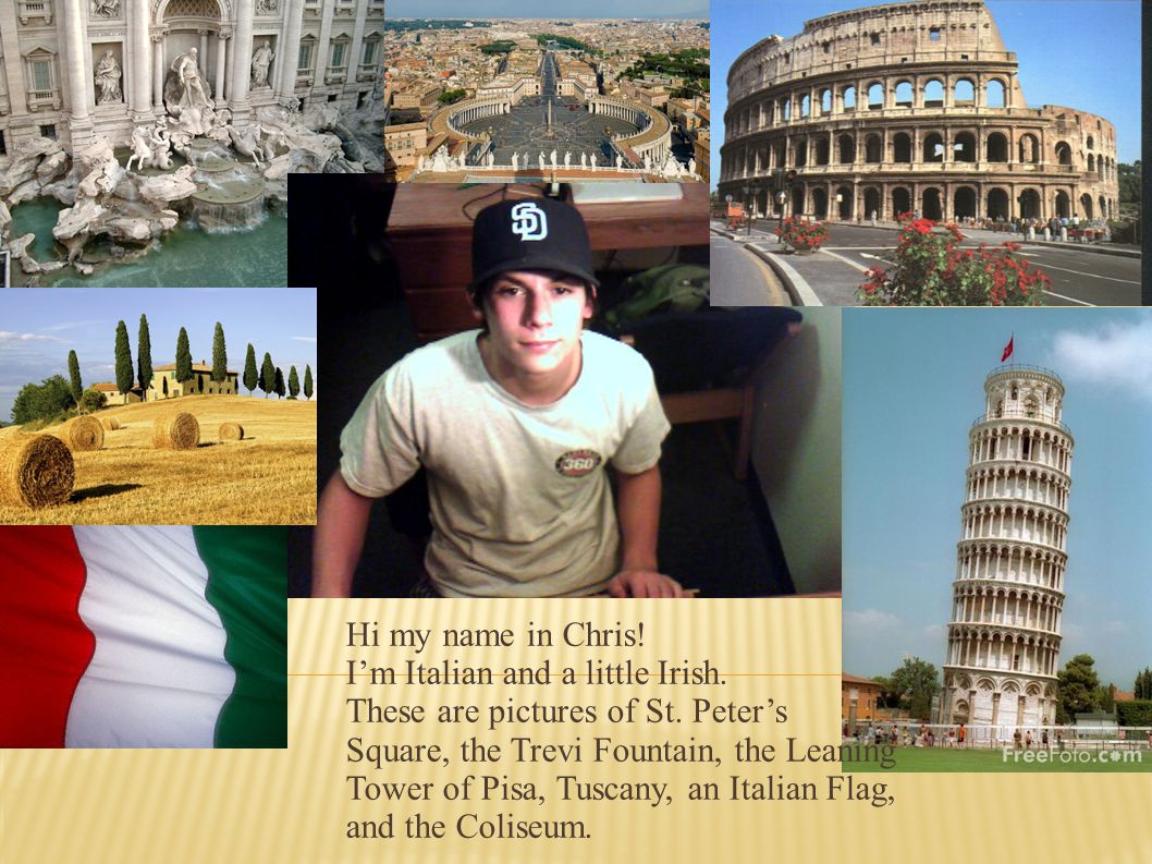 Hi my name in Chris! I'm Italian and a little Irish. These are pictures of St. Peter's. Square, the Trevi Fountain, the Leaning.