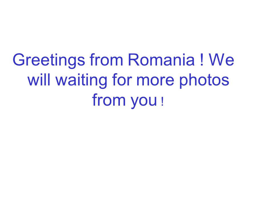 Greetings from Romania ! We will waiting for more photos from you !