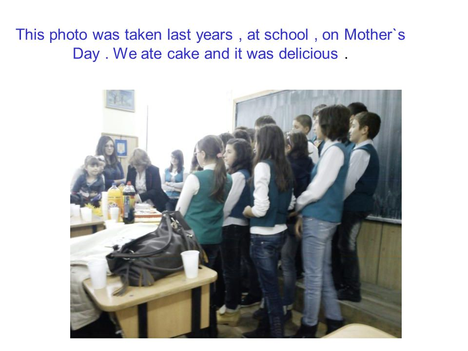 This photo was taken last years , at school , on Mother`s Day