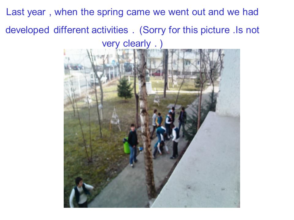 Last year , when the spring came we went out and we had developed different activities .