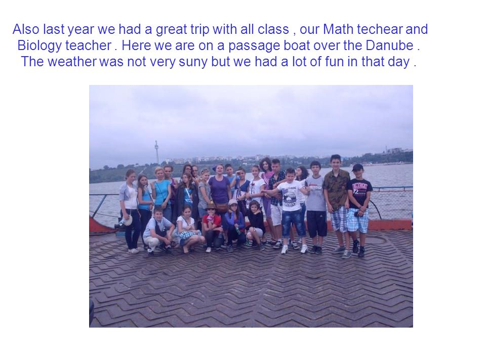 Also last year we had a great trip with all class , our Math techear and Biology teacher .