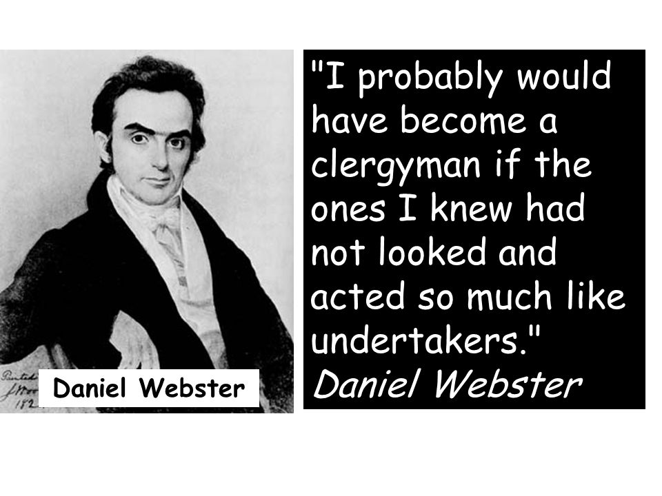 I probably would have become a clergyman if the ones I knew had not looked and acted so much like undertakers. Daniel Webster