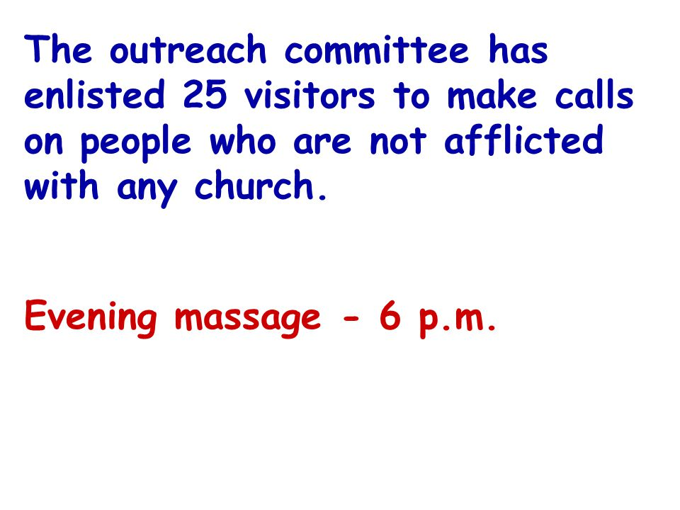 The outreach committee has enlisted 25 visitors to make calls on people who are not afflicted with any church.