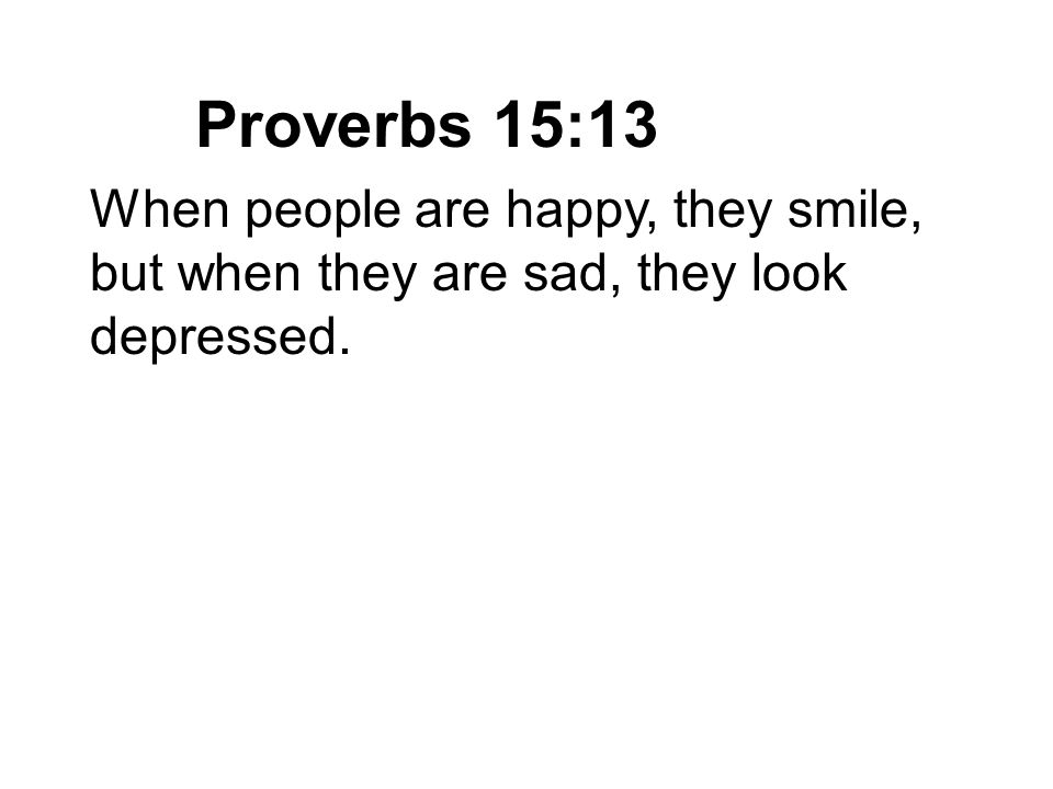 Proverbs 15:13 When people are happy, they smile, but when they are sad, they look depressed.