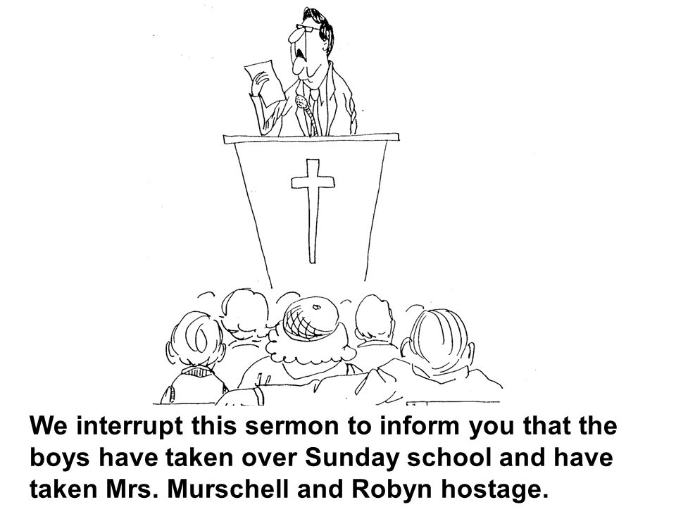 We interrupt this sermon to inform you that the boys have taken over Sunday school and have taken Mrs.