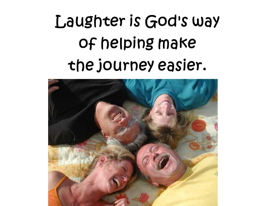 Laughter is God s way of helping make the journey easier.
