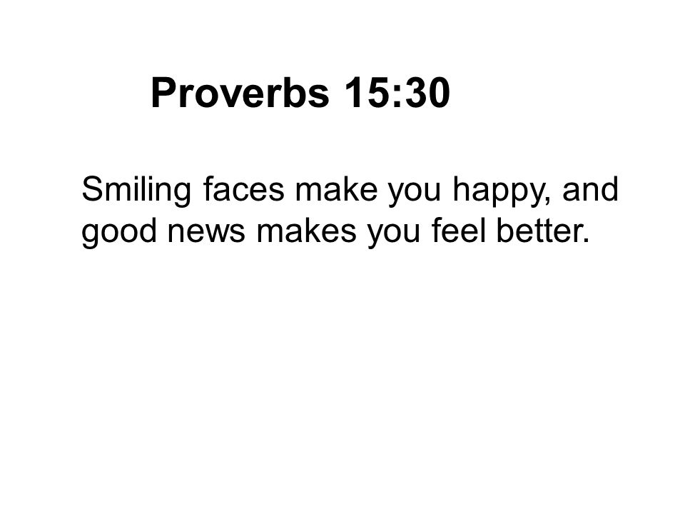 Proverbs 15:30 Smiling faces make you happy, and good news makes you feel better.