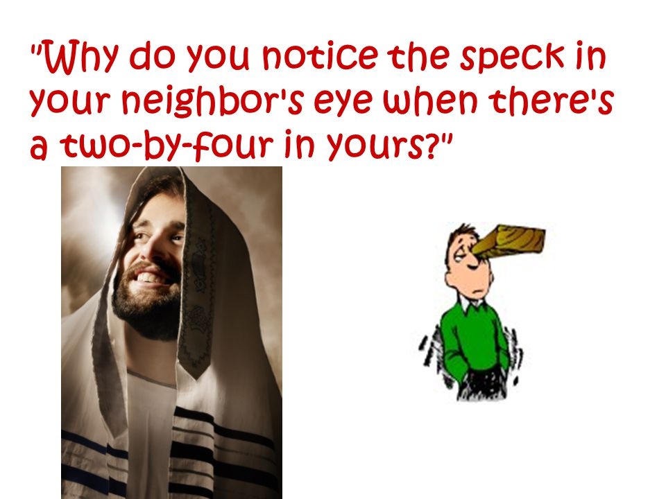 Why do you notice the speck in your neighbor s eye when there s a two-by-four in yours