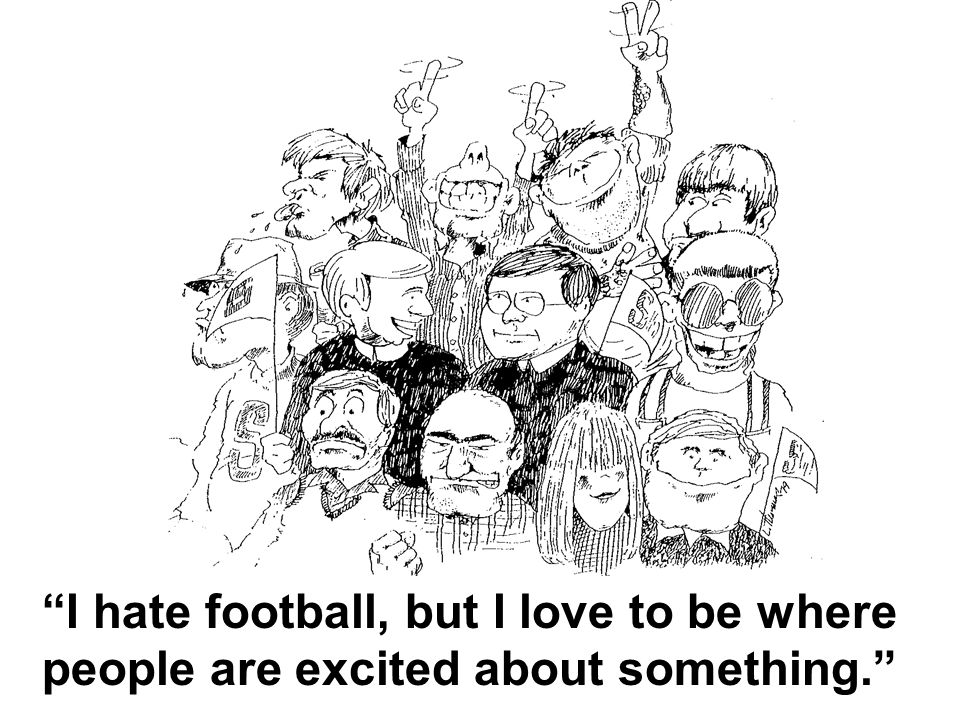 I hate football, but I love to be where people are excited about something.