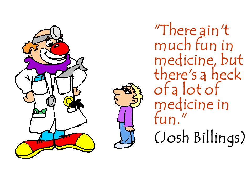 There ain t much fun in medicine, but there s a heck of a lot of medicine in fun.