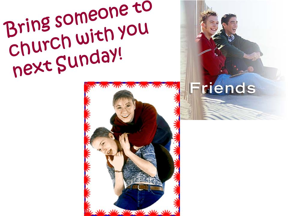 Bring someone to church with you next Sunday!