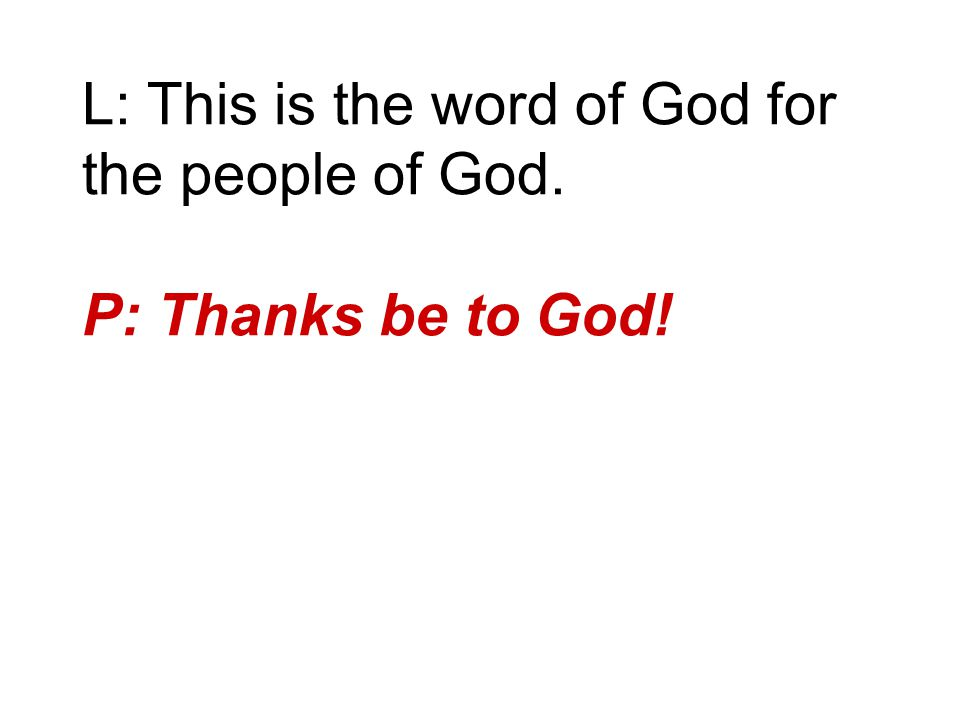 L: This is the word of God for the people of God. P: Thanks be to God!