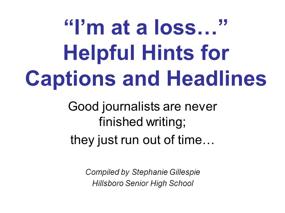 I'm at a loss… Helpful Hints for Captions and Headlines