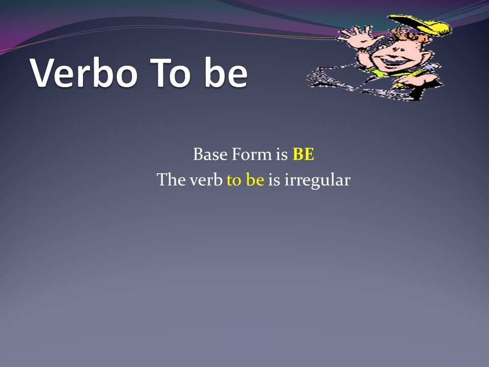 Base Form is BE The verb to be is irregular