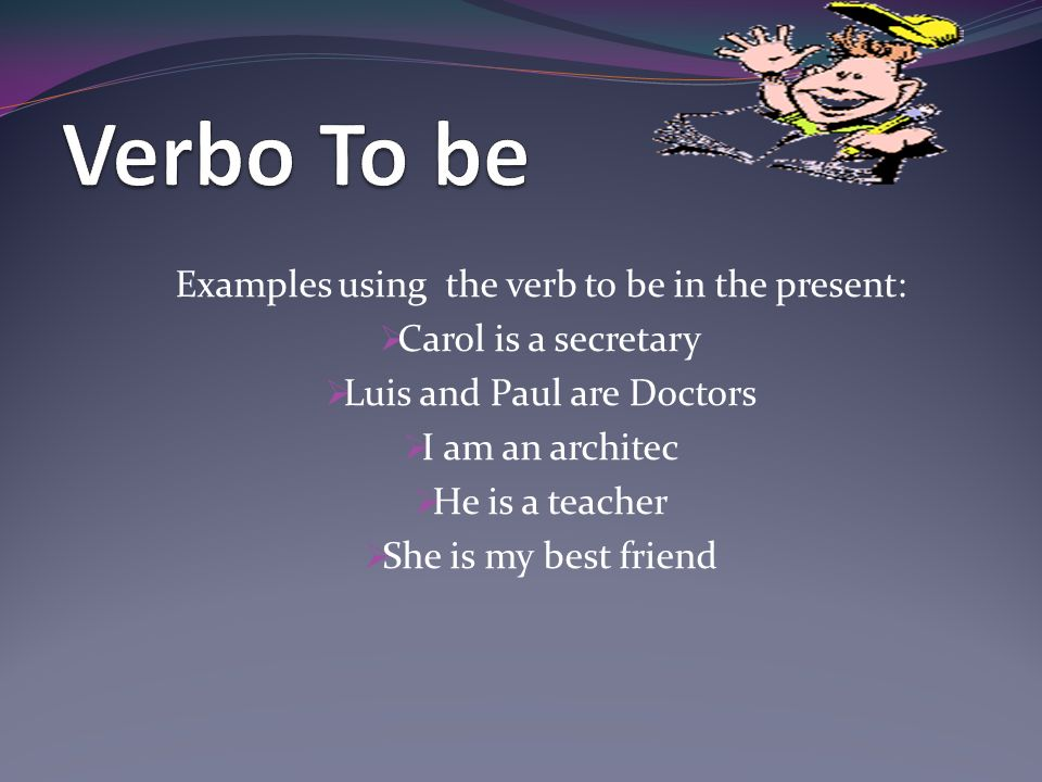 Verbo To be Examples using the verb to be in the present: