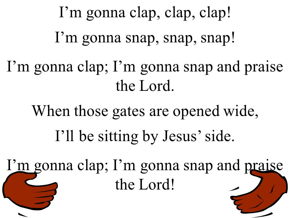 I'm gonna clap, clap, clap! I'm gonna snap, snap, snap!