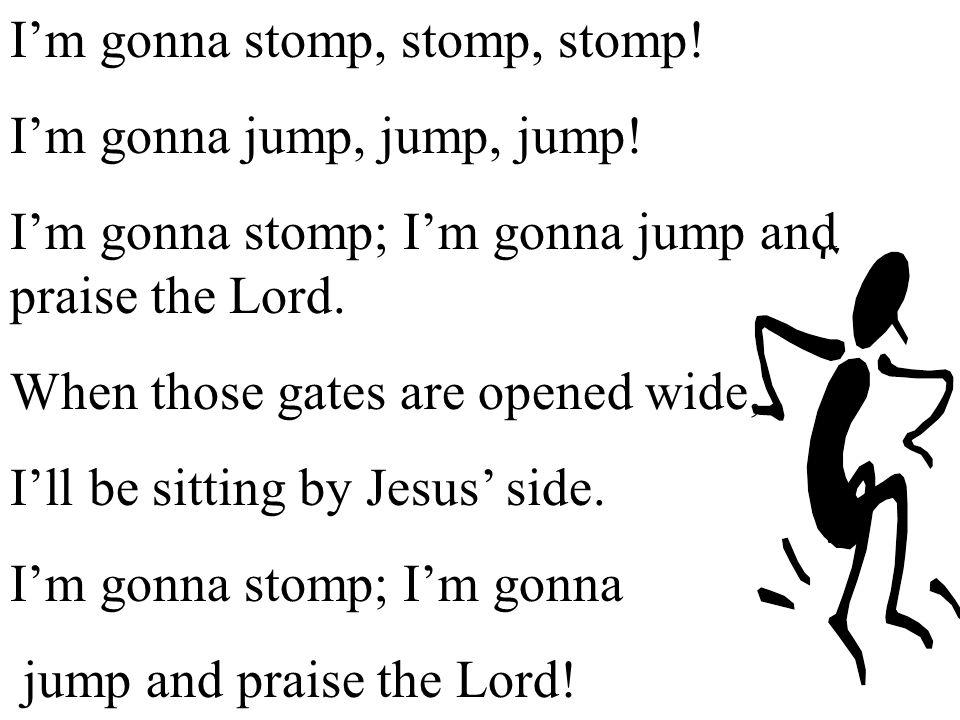 I'm gonna stomp, stomp, stomp!