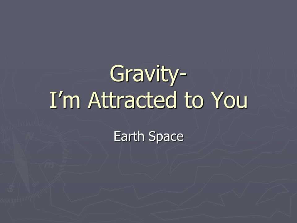 Gravity- I'm Attracted to You