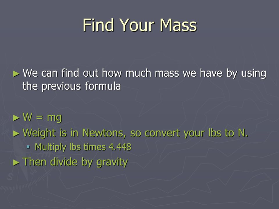 Find Your Mass We can find out how much mass we have by using the previous formula. W = mg. Weight is in Newtons, so convert your lbs to N.