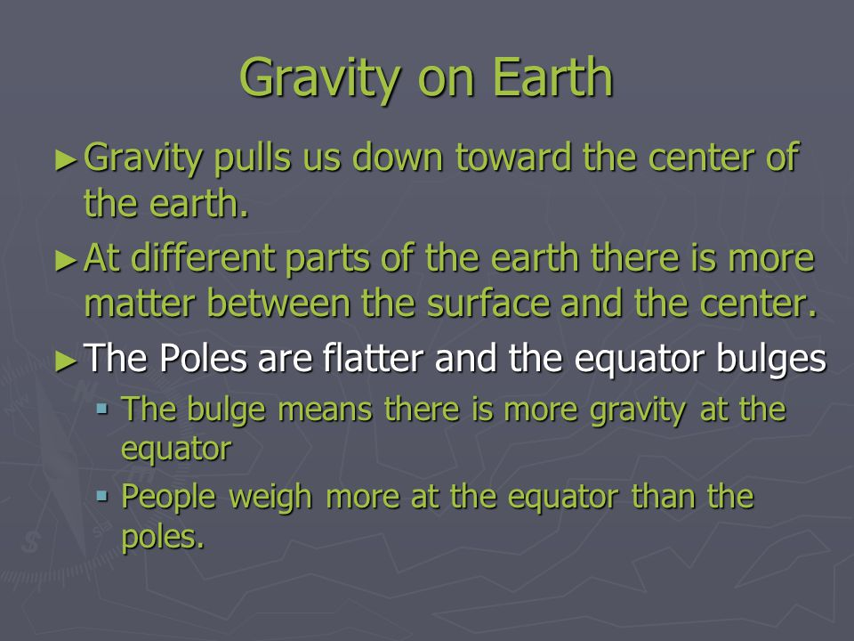 Gravity on Earth Gravity pulls us down toward the center of the earth.