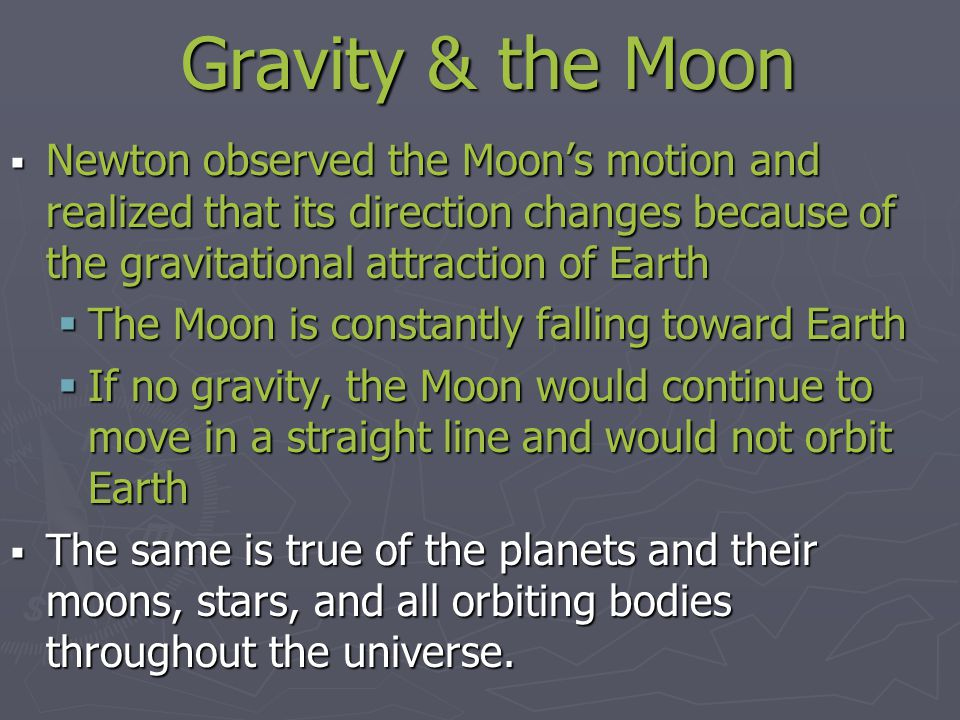 Gravity & the Moon Newton observed the Moon's motion and realized that its direction changes because of the gravitational attraction of Earth.