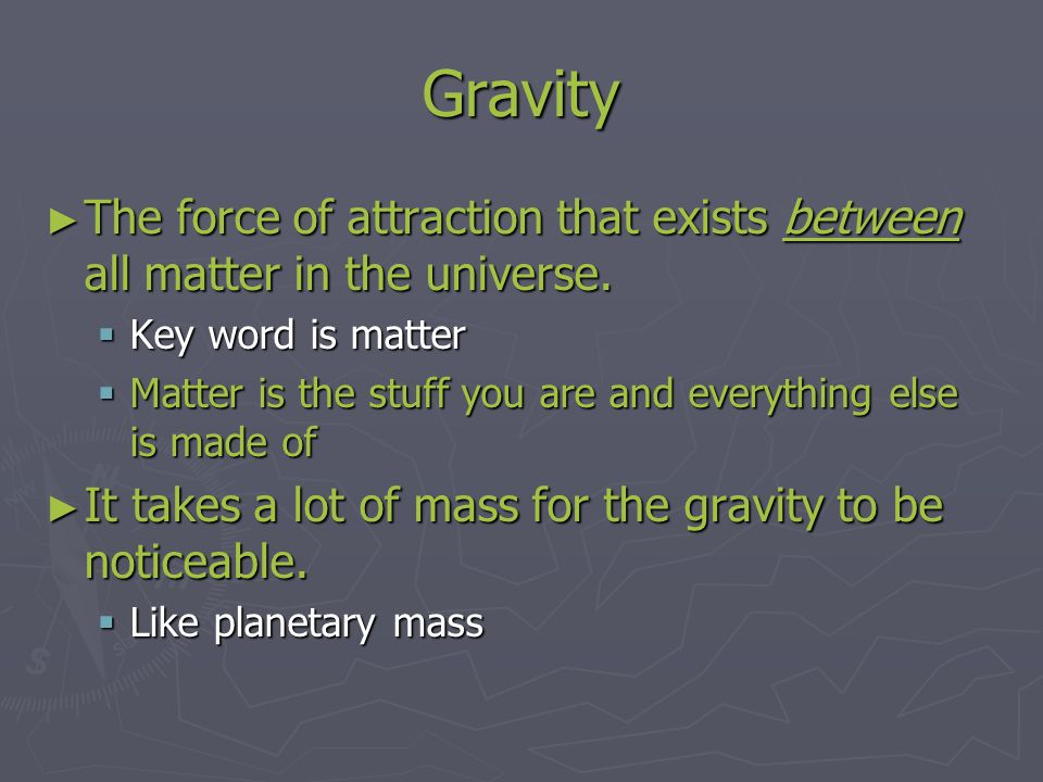 Gravity The force of attraction that exists between all matter in the universe. Key word is matter.