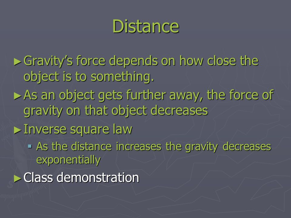 Distance Gravity's force depends on how close the object is to something.