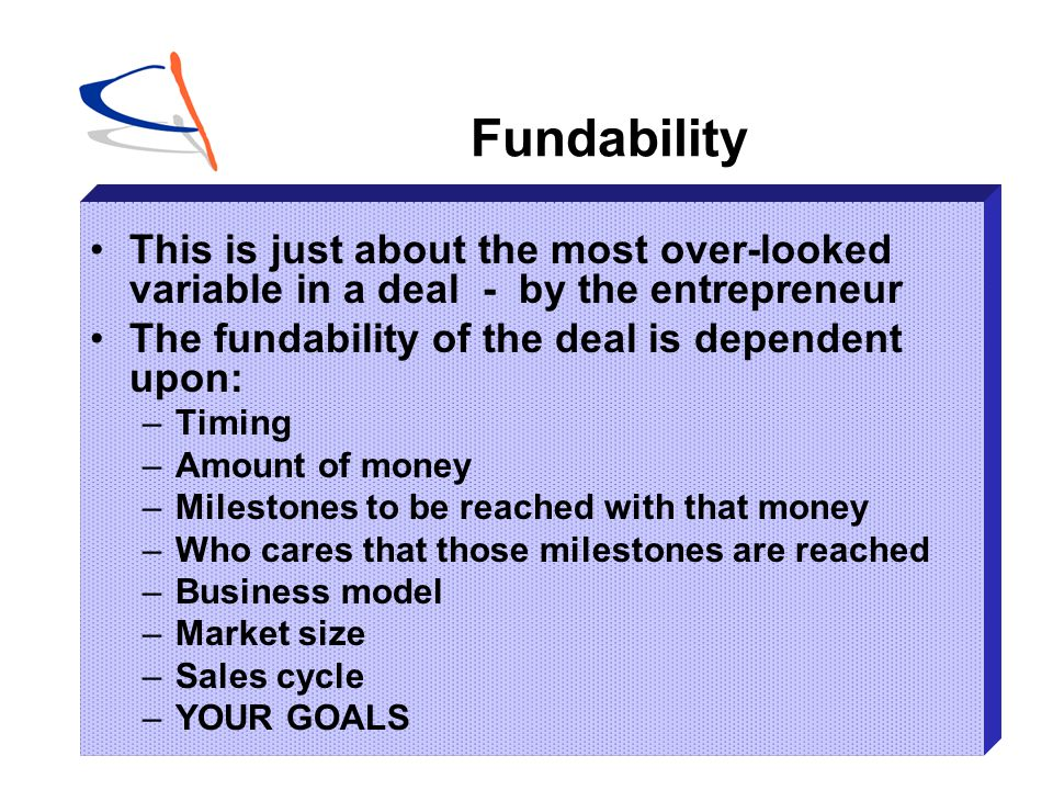 Fundability This is just about the most over-looked variable in a deal - by the entrepreneur. The fundability of the deal is dependent upon: