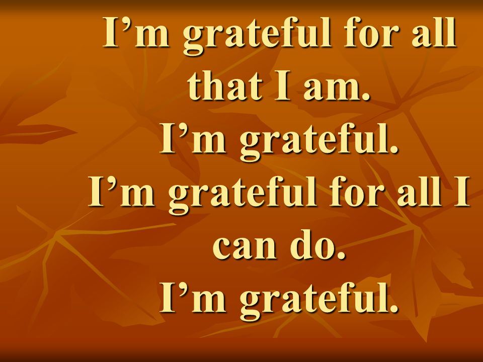 I'm grateful for all that I am. I'm grateful