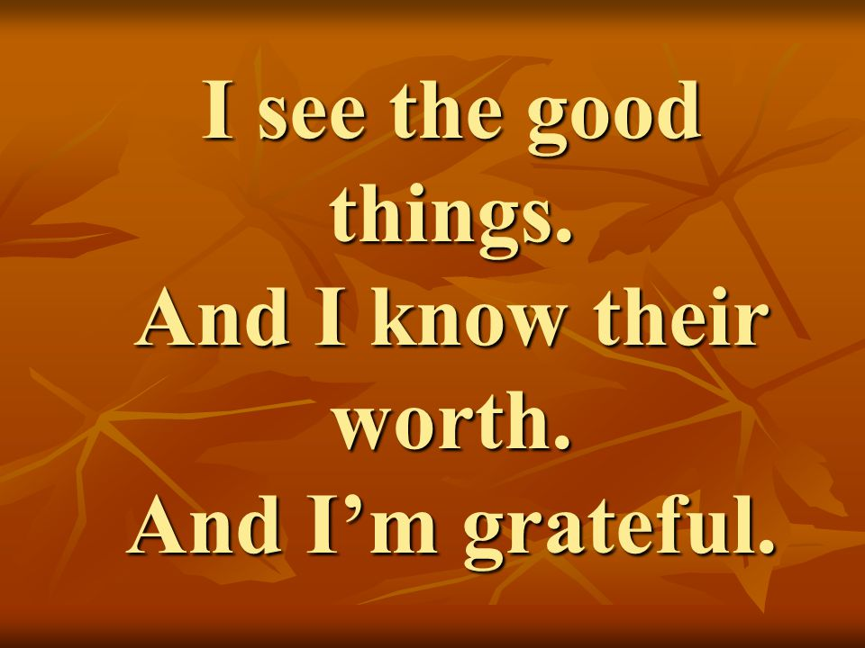 I see the good things. And I know their worth. And I'm grateful.
