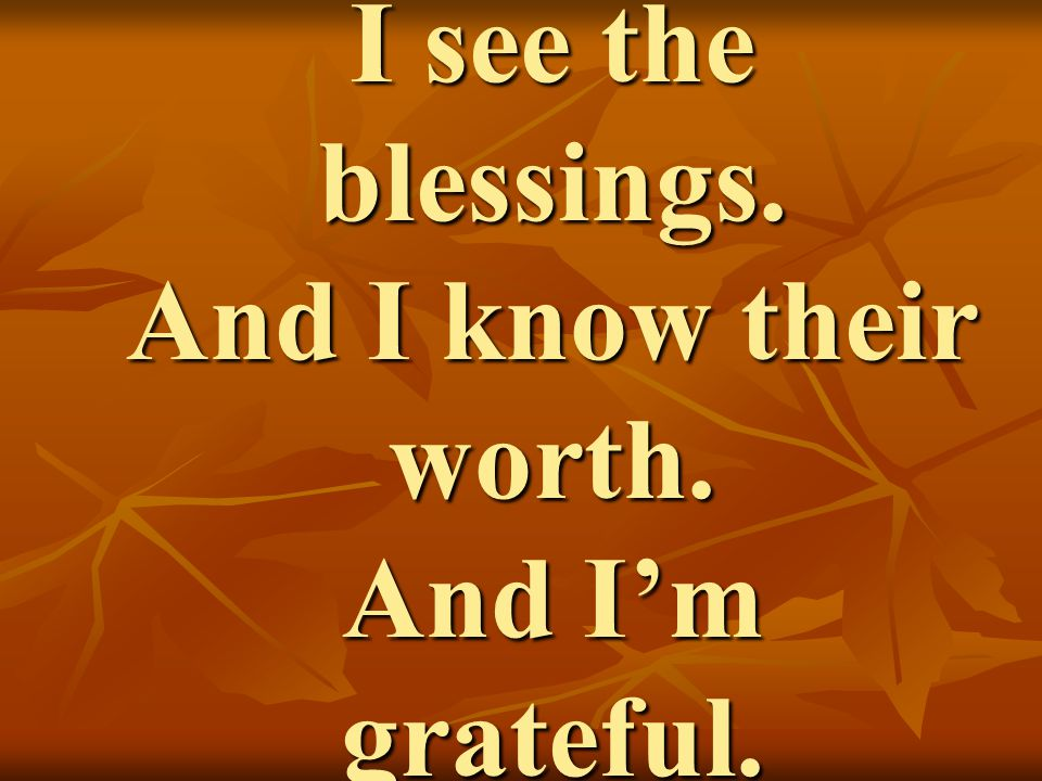 I see the blessings. And I know their worth. And I'm grateful.