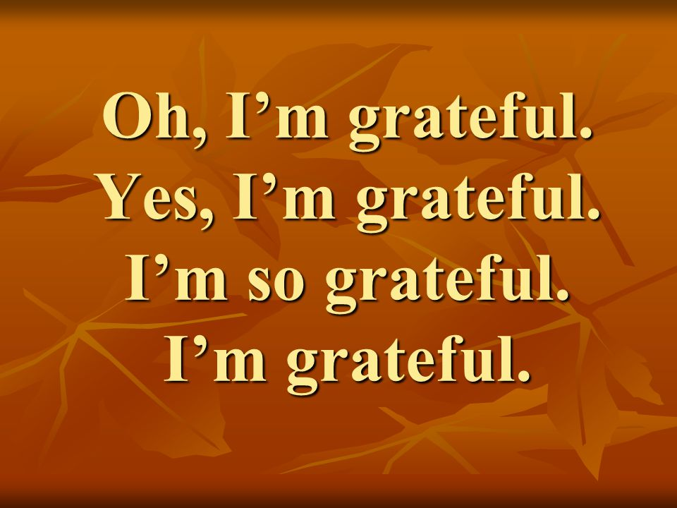 Oh, I'm grateful. Yes, I'm grateful. I'm so grateful. I'm grateful.