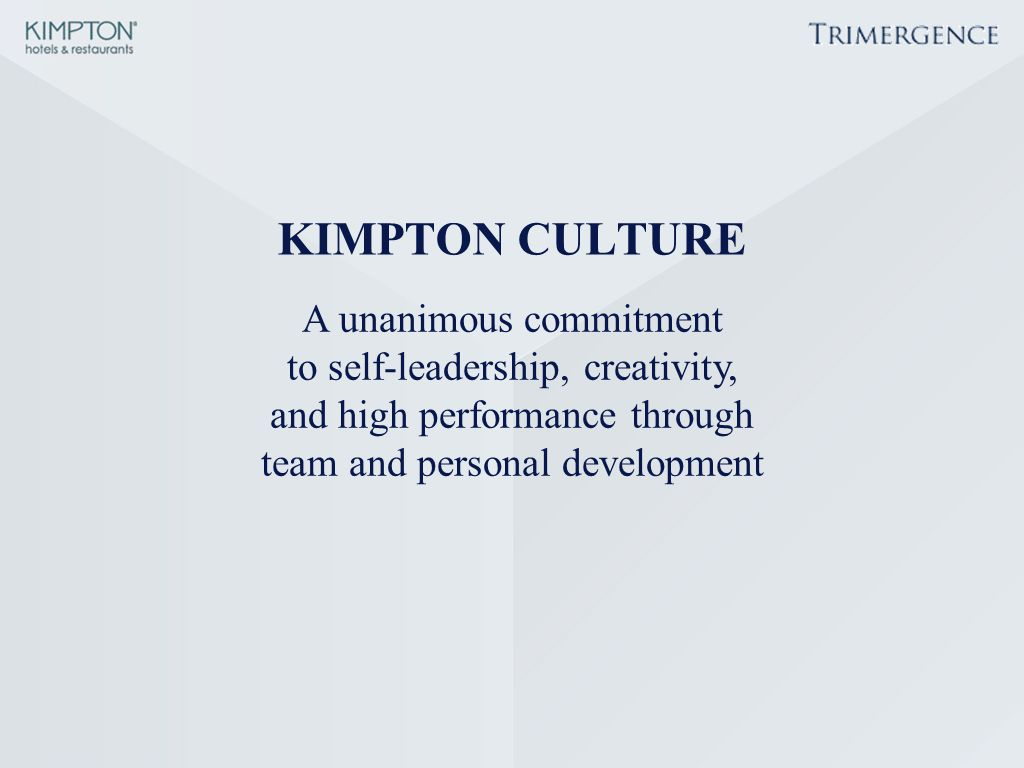 KIMPTON CULTURE A unanimous commitment to self-leadership, creativity, and high performance through team and personal development.