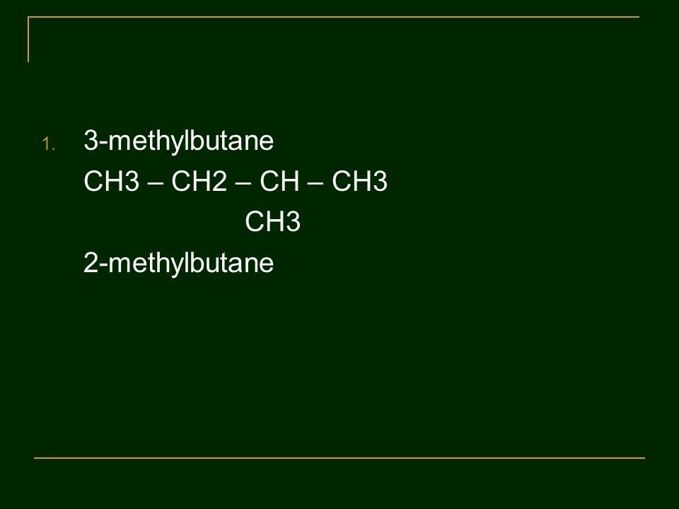 3-methylbutane CH3 – CH2 – CH – CH3 CH3 2-methylbutane