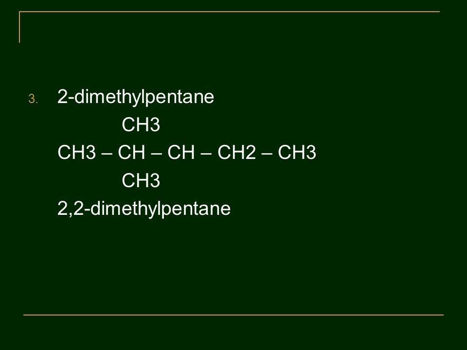 2-dimethylpentane CH3 CH3 – CH – CH – CH2 – CH3 2,2-dimethylpentane