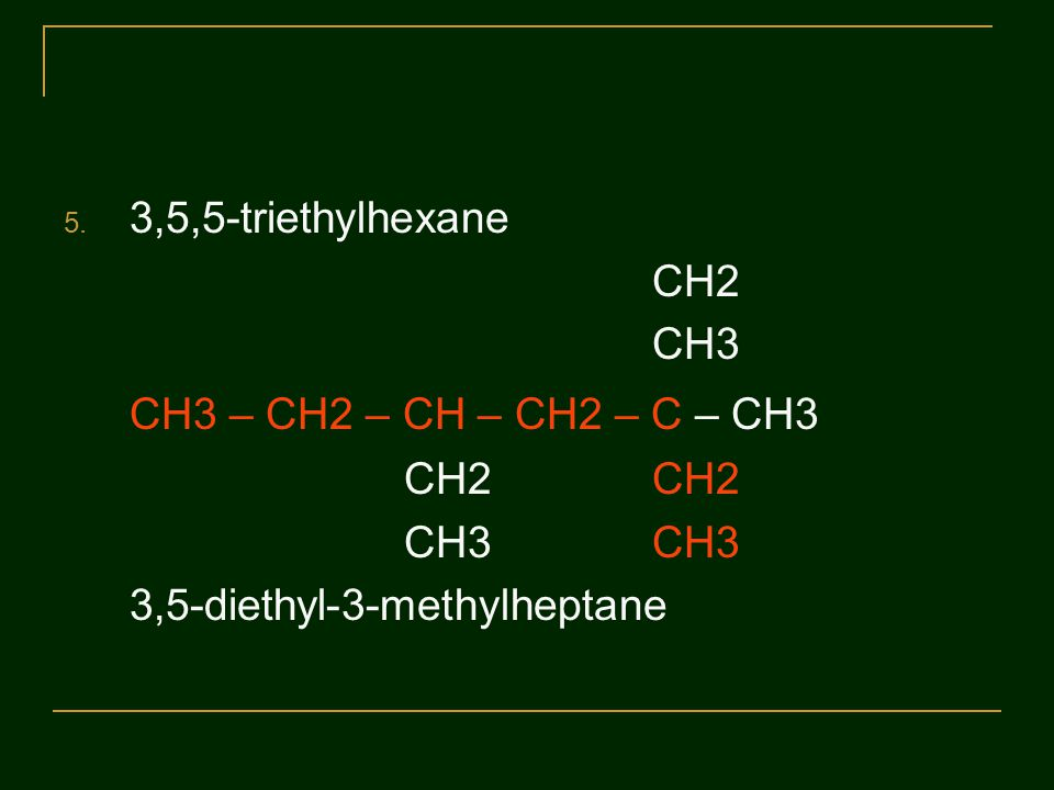 CH3 – CH2 – CH – CH2 – C – CH3 3,5,5-triethylhexane CH3 CH2 CH2