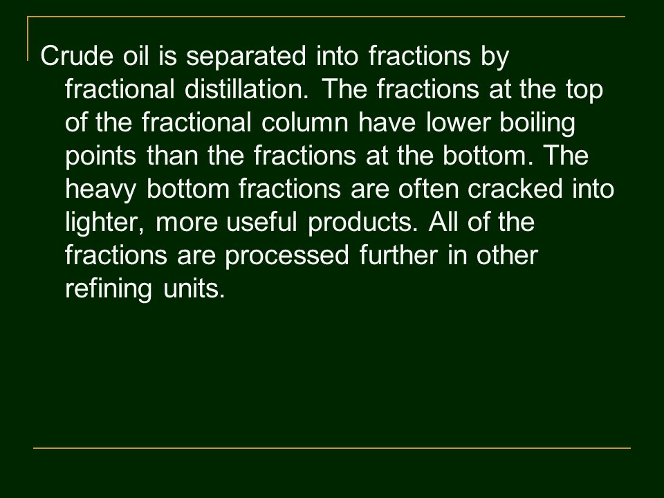 Crude oil is separated into fractions by fractional distillation