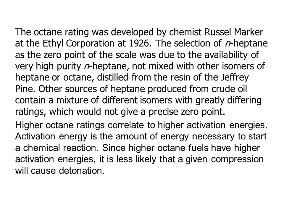The octane rating was developed by chemist Russel Marker at the Ethyl Corporation at 1926. The selection of n-heptane as the zero point of the scale was due to the availability of very high purity n-heptane, not mixed with other isomers of heptane or octane, distilled from the resin of the Jeffrey Pine. Other sources of heptane produced from crude oil contain a mixture of different isomers with greatly differing ratings, which would not give a precise zero point.