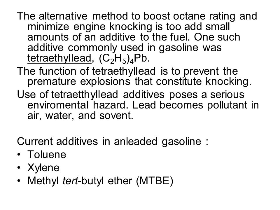 The alternative method to boost octane rating and minimize engine knocking is too add small amounts of an additive to the fuel. One such additive commonly used in gasoline was tetraethyllead, (C2H5)4Pb.