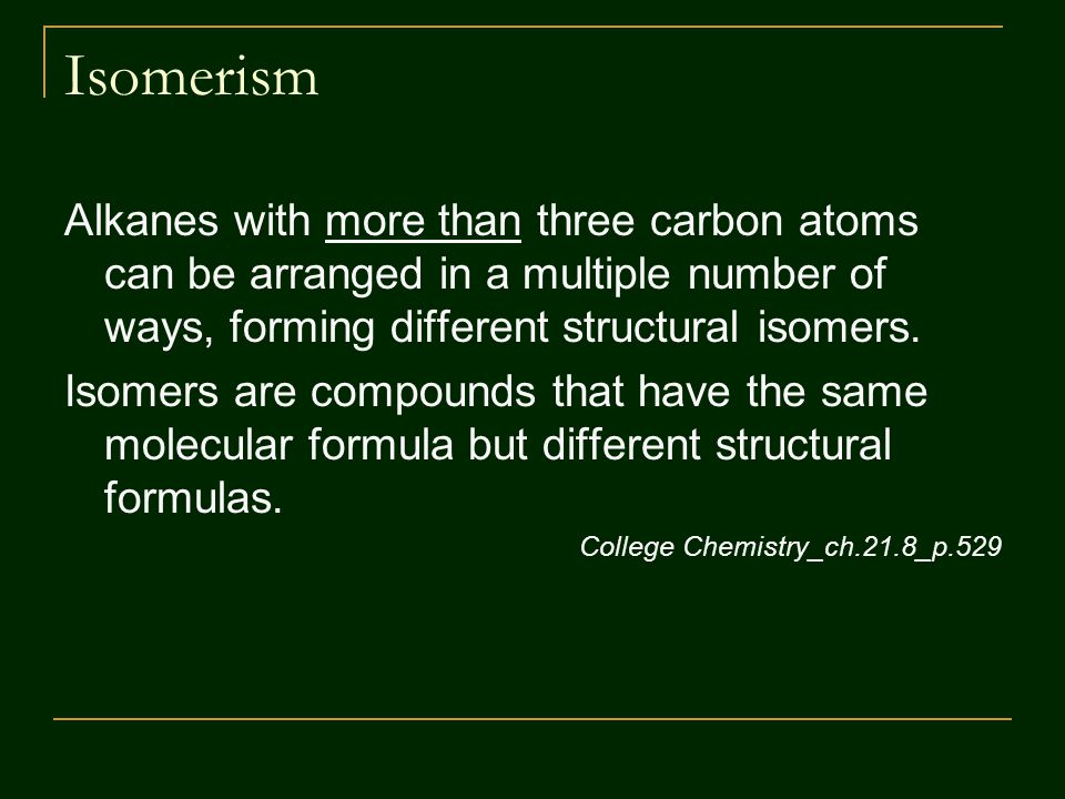 Isomerism Alkanes with more than three carbon atoms can be arranged in a multiple number of ways, forming different structural isomers.