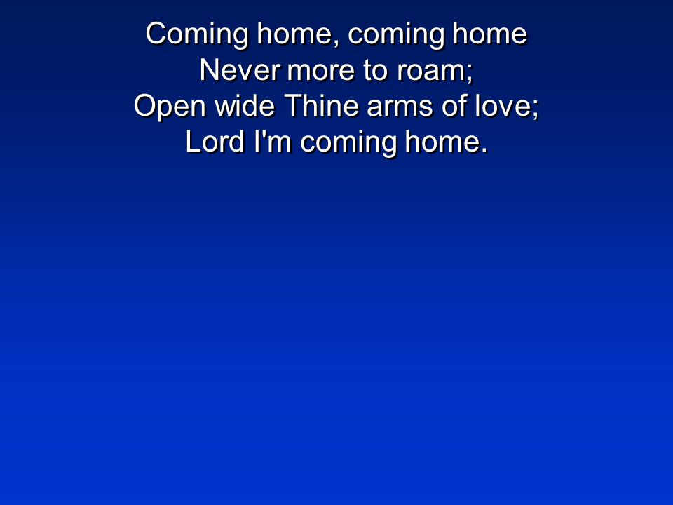Coming home, coming home Never more to roam; Open wide Thine arms of love; Lord I m coming home.