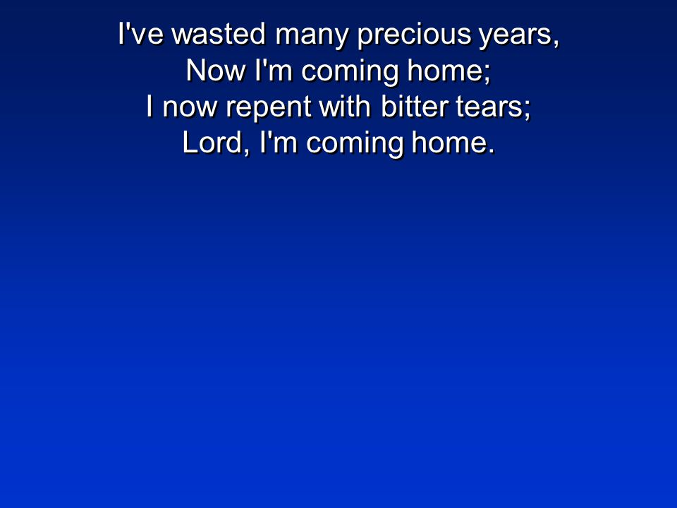I ve wasted many precious years, Now I m coming home; I now repent with bitter tears; Lord, I m coming home.