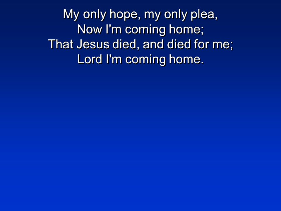 My only hope, my only plea, Now I m coming home; That Jesus died, and died for me; Lord I m coming home.